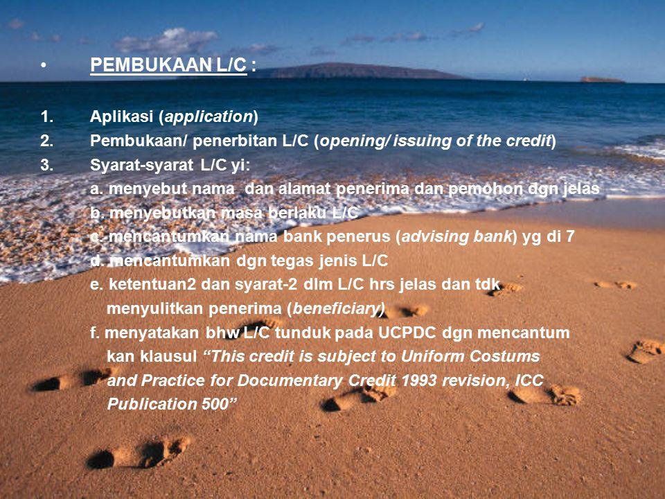 PEMBUKAAN L/C : 1.Aplikasi (application) 2.Pembukaan/ penerbitan L/C (opening/ issuing of the credit) 3.Syarat-syarat L/C yi: a. menyebut nama dan ala