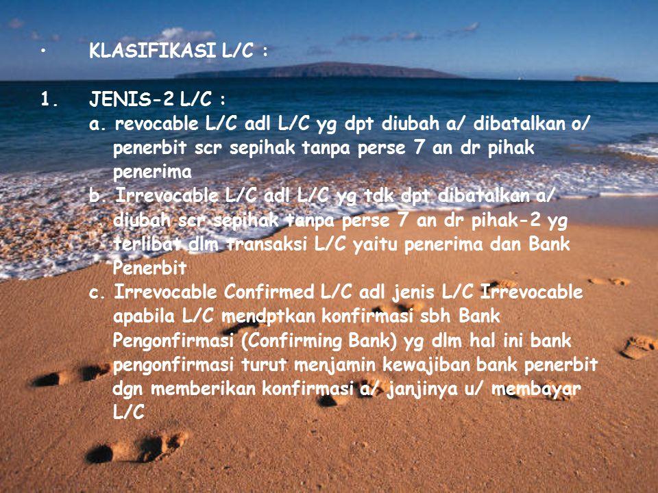 KLASIFIKASI L/C : 1.JENIS-2 L/C : a. revocable L/C adl L/C yg dpt diubah a/ dibatalkan o/ penerbit scr sepihak tanpa perse 7 an dr pihak penerima b. I