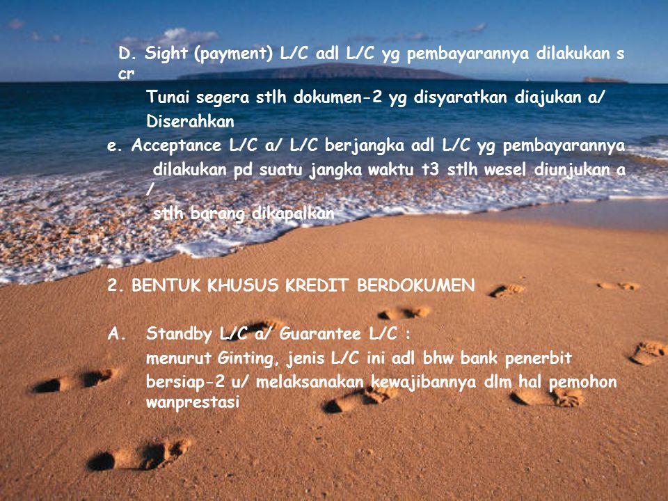 D. Sight (payment) L/C adl L/C yg pembayarannya dilakukan s cr Tunai segera stlh dokumen-2 yg disyaratkan diajukan a/ Diserahkan e. Acceptance L/C a/