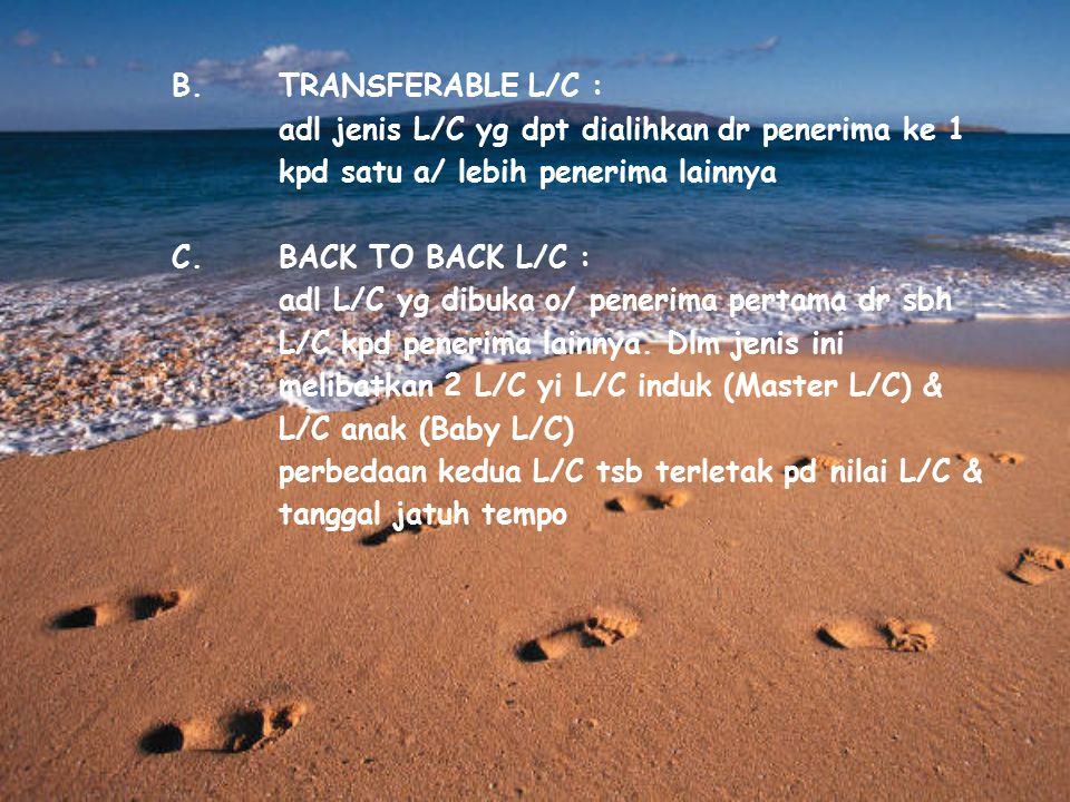 B. TRANSFERABLE L/C : adl jenis L/C yg dpt dialihkan dr penerima ke 1 kpd satu a/ lebih penerima lainnya C.BACK TO BACK L/C : adl L/C yg dibuka o/ pen