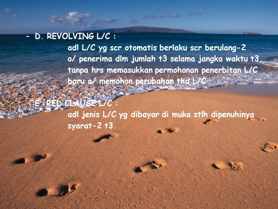 –D. REVOLVING L/C : adl L/C yg scr otomatis berlaku scr berulang-2 o/ penerima dlm jumlah t3 selama jangka waktu t3, tanpa hrs memasukkan permohonan p