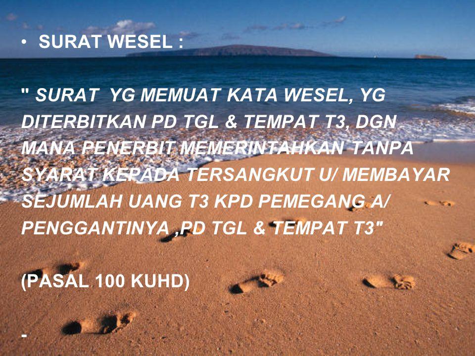 SURAT WESEL : SURAT YG MEMUAT KATA WESEL, YG DITERBITKAN PD TGL & TEMPAT T3, DGN MANA PENERBIT MEMERINTAHKAN TANPA SYARAT KEPADA TERSANGKUT U/ MEMBAYAR SEJUMLAH UANG T3 KPD PEMEGANG A/ PENGGANTINYA,PD TGL & TEMPAT T3 (PASAL 100 KUHD) -