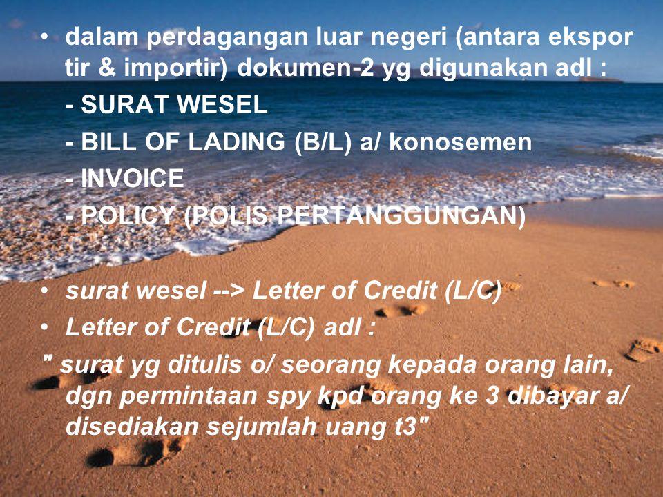 dalam perdagangan luar negeri (antara ekspor tir & importir) dokumen-2 yg digunakan adl : - SURAT WESEL - BILL OF LADING (B/L) a/ konosemen - INVOICE - POLICY (POLIS PERTANGGUNGAN) surat wesel --> Letter of Credit (L/C) Letter of Credit (L/C) adl : surat yg ditulis o/ seorang kepada orang lain, dgn permintaan spy kpd orang ke 3 dibayar a/ disediakan sejumlah uang t3