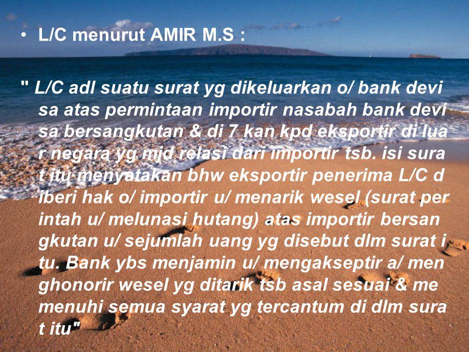 L/C menurut AMIR M.S : L/C adl suatu surat yg dikeluarkan o/ bank devi sa atas permintaan importir nasabah bank devi sa bersangkutan & di 7 kan kpd eksportir di lua r negara yg mjd relasi dari importir tsb.