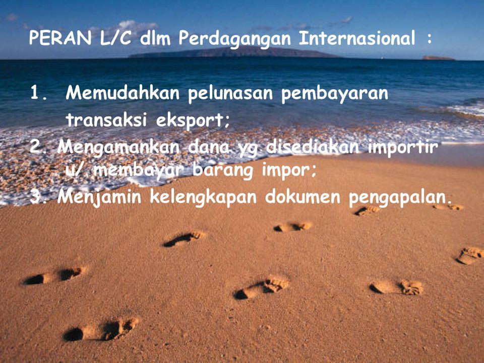 PERAN L/C dlm Perdagangan Internasional : 1.Memudahkan pelunasan pembayaran transaksi eksport; 2. Mengamankan dana yg disediakan importir u/ membayar