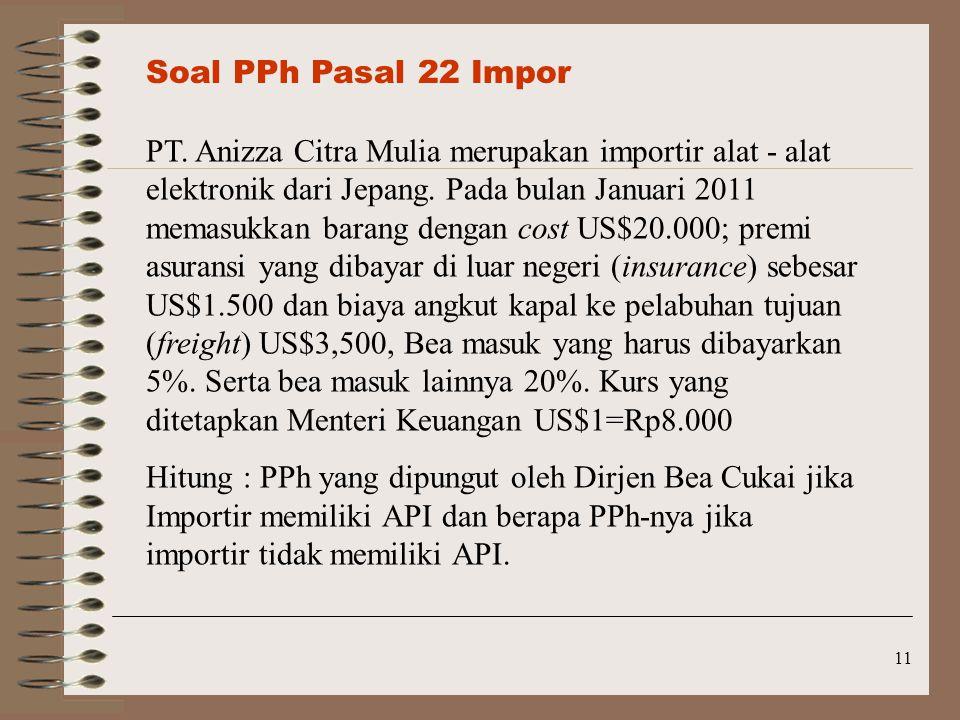 11 Soal PPh Pasal 22 Impor PT. Anizza Citra Mulia merupakan importir alat - alat elektronik dari Jepang. Pada bulan Januari 2011 memasukkan barang den