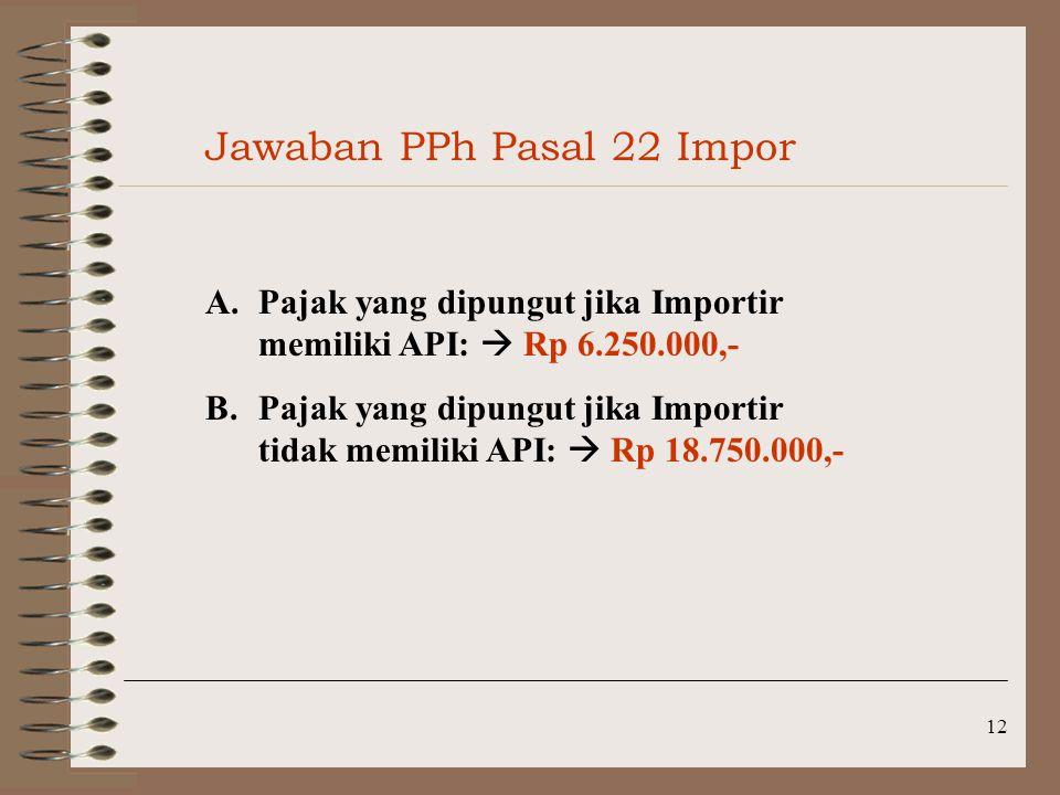 12 Jawaban PPh Pasal 22 Impor A.Pajak yang dipungut jika Importir memiliki API:  Rp 6.250.000,- B.Pajak yang dipungut jika Importir tidak memiliki AP
