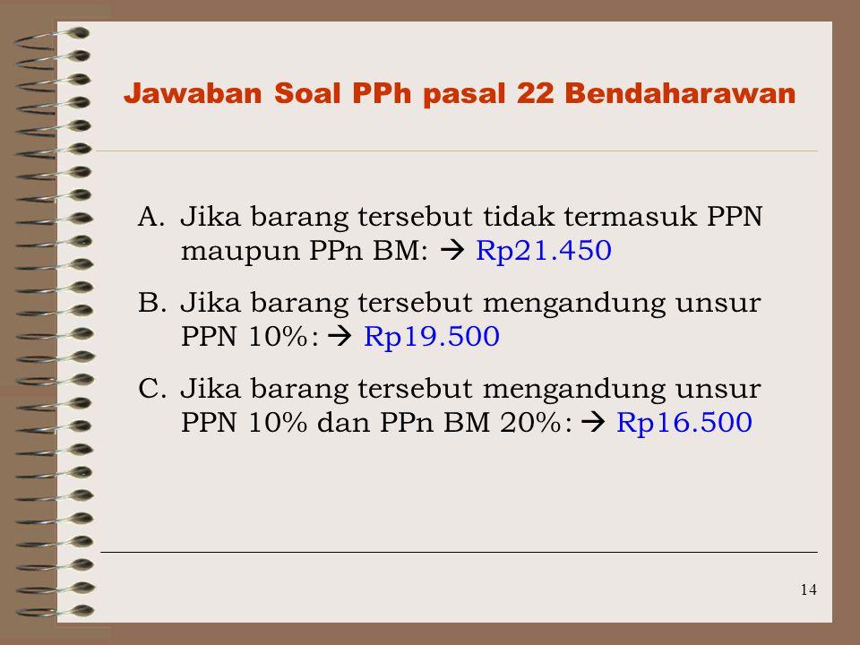 14 Jawaban Soal PPh pasal 22 Bendaharawan A.Jika barang tersebut tidak termasuk PPN maupun PPn BM:  Rp21.450 B.Jika barang tersebut mengandung unsur