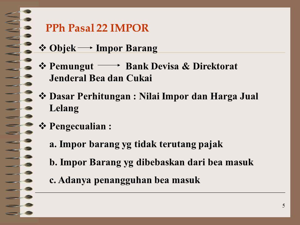 5 PPh Pasal 22 IMPOR  Objek Impor Barang  Pemungut Bank Devisa & Direktorat Jenderal Bea dan Cukai  Dasar Perhitungan : Nilai Impor dan Harga Jual