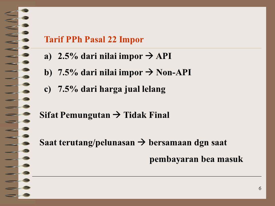 6 Tarif PPh Pasal 22 Impor a)2.5% dari nilai impor  API b)7.5% dari nilai impor  Non-API c)7.5% dari harga jual lelang Sifat Pemungutan  Tidak Fina