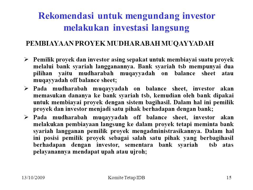 13/10/2009Komite Tetap IDB14 Rekomendasi untuk mengundang investor dengan jaminan bank dari luar negeri PEMBIAYAAN PROYEK MUSYARAKAH MUTANAQISAH  Perusahaan yang mempunyai proyek manufaktur komoditi ekspor dapat meminta investor asing untuk mengeluarkan jaminan bank dari banknya diluar negeri untuk meminta IDB membiayai proyek tsb;  Perusahaan yang mempunyai proyek manufaktur yang menyerap banyak tenaga kerja dapat meminta investor asing untuk mengeluarkan jaminan bank dari banknya diluar negeri untuk meminta IDB membiayai proyek tsb;  Apabila IDB menyetujui pembiayaan proyek tsb diatas, jaminan bank yang diterbitkan investor di luar negeri diperlakukan pemilik proyek sebagai penyertaan yang semakin berkurang (musyarakah mutanaqisah);  Kemampuan proyek untuk mengembalikan pembiayaan kepada IDB akan mengurangi nilai jaminan bank yang diterima IDB, sampai habis atau disisakan sebagian;  Selama jaminan bank yang diserahkan kepada IDB nilainya masih tersisa, maka investor masih berhak atas bagihasil pedapatan proyek sesuai porsi yang disepakati.