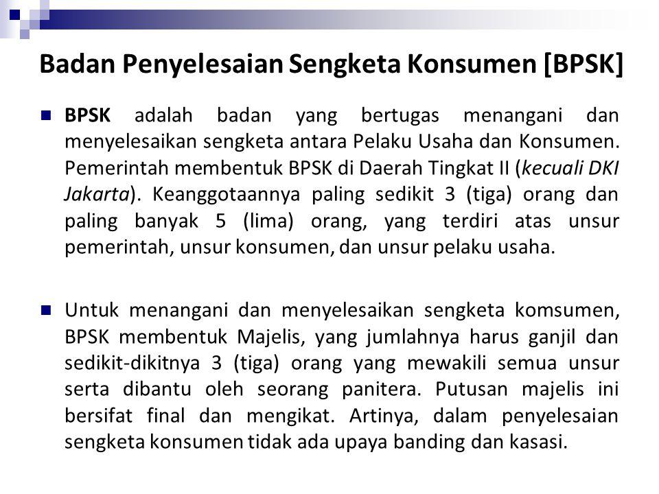 Badan Penyelesaian Sengketa Konsumen [BPSK] BPSK adalah badan yang bertugas menangani dan menyelesaikan sengketa antara Pelaku Usaha dan Konsumen. Pem