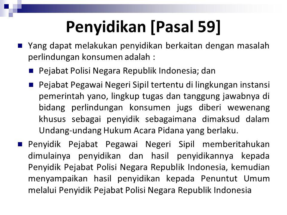Penyidikan [Pasal 59] Yang dapat melakukan penyidikan berkaitan dengan masalah perlindungan konsumen adalah : Pejabat Polisi Negara Republik Indonesia