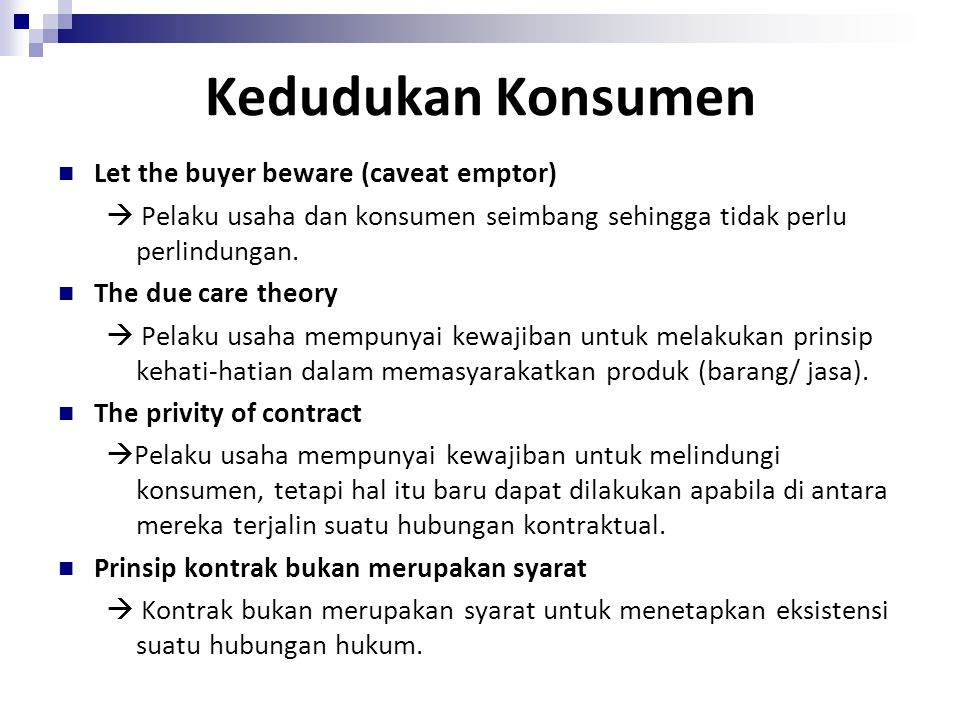 Kedudukan Konsumen Let the buyer beware (caveat emptor)  Pelaku usaha dan konsumen seimbang sehingga tidak perlu perlindungan. The due care theory 