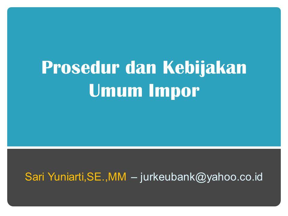 Prosedur dan Kebijakan Umum Impor Sari Yuniarti,SE.,MM – jurkeubank@yahoo.co.id