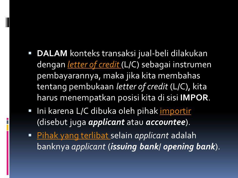  DALAM konteks transaksi jual-beli dilakukan dengan letter of credit (L/C) sebagai instrumen pembayarannya, maka jika kita membahas tentang pembukaan letter of credit (L/C), kita harus menempatkan posisi kita di sisi IMPOR.letter of credit  Ini karena L/C dibuka oleh pihak importir (disebut juga applicant atau accountee).importir  Pihak yang terlibat selain applicant adalah banknya applicant (issuing bank/ opening bank).