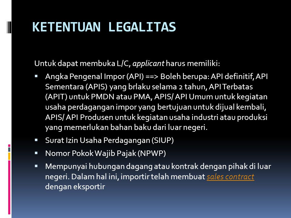 KETENTUAN LEGALITAS Untuk dapat membuka L/C, applicant harus memiliki:  Angka Pengenal Impor (API) ==> Boleh berupa: API definitif, API Sementara (APIS) yang brlaku selama 2 tahun, API Terbatas (APIT) untuk PMDN atau PMA, APIS/ API Umum untuk kegiatan usaha perdagangan impor yang bertujuan untuk dijual kembali, APIS/ API Produsen untuk kegiatan usaha industri atau produksi yang memerlukan bahan baku dari luar negeri.