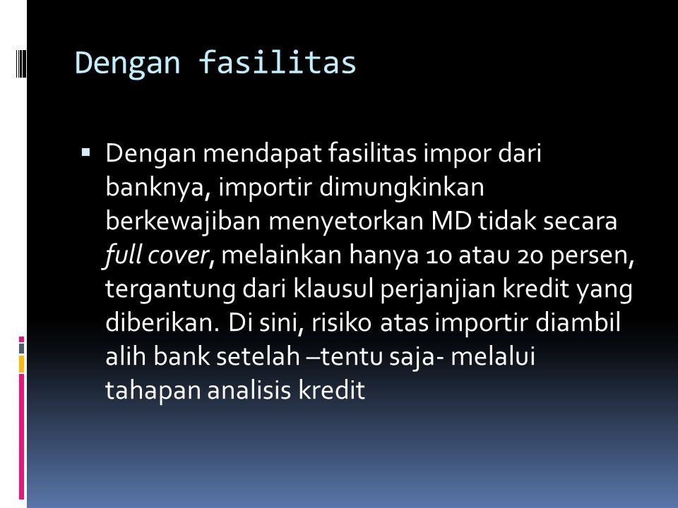 Dengan fasilitas  Dengan mendapat fasilitas impor dari banknya, importir dimungkinkan berkewajiban menyetorkan MD tidak secara full cover, melainkan hanya 10 atau 20 persen, tergantung dari klausul perjanjian kredit yang diberikan.