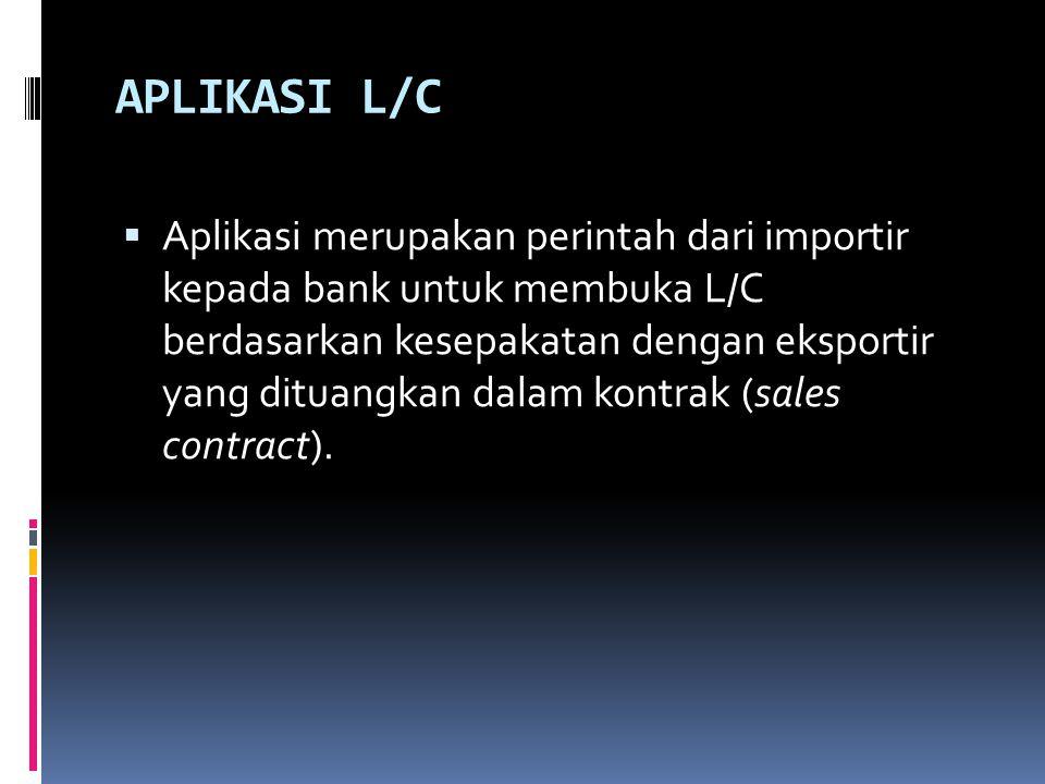 APLIKASI L/C  Aplikasi merupakan perintah dari importir kepada bank untuk membuka L/C berdasarkan kesepakatan dengan eksportir yang dituangkan dalam kontrak (sales contract).