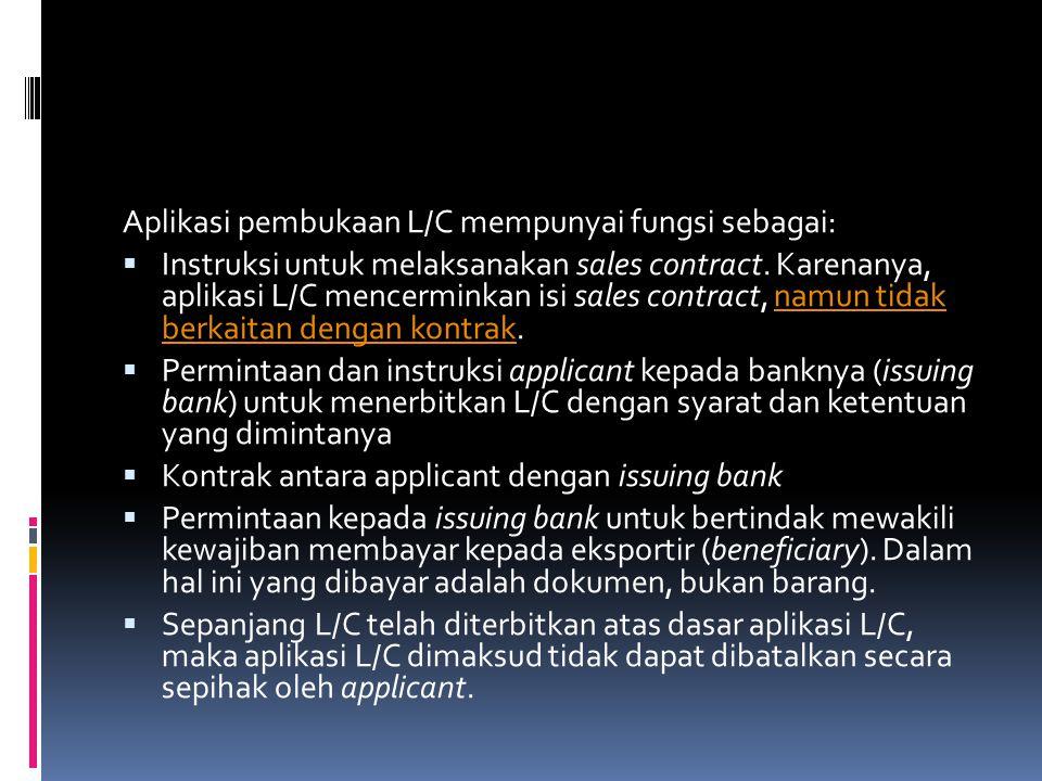 Aplikasi pembukaan L/C mempunyai fungsi sebagai:  Instruksi untuk melaksanakan sales contract. Karenanya, aplikasi L/C mencerminkan isi sales contrac