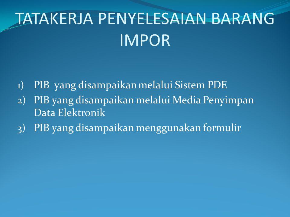 TATAKERJA PENYELESAIAN BARANG IMPOR 1) PIB yang disampaikan melalui Sistem PDE 2) PIB yang disampaikan melalui Media Penyimpan Data Elektronik 3) PIB yang disampaikan menggunakan formulir