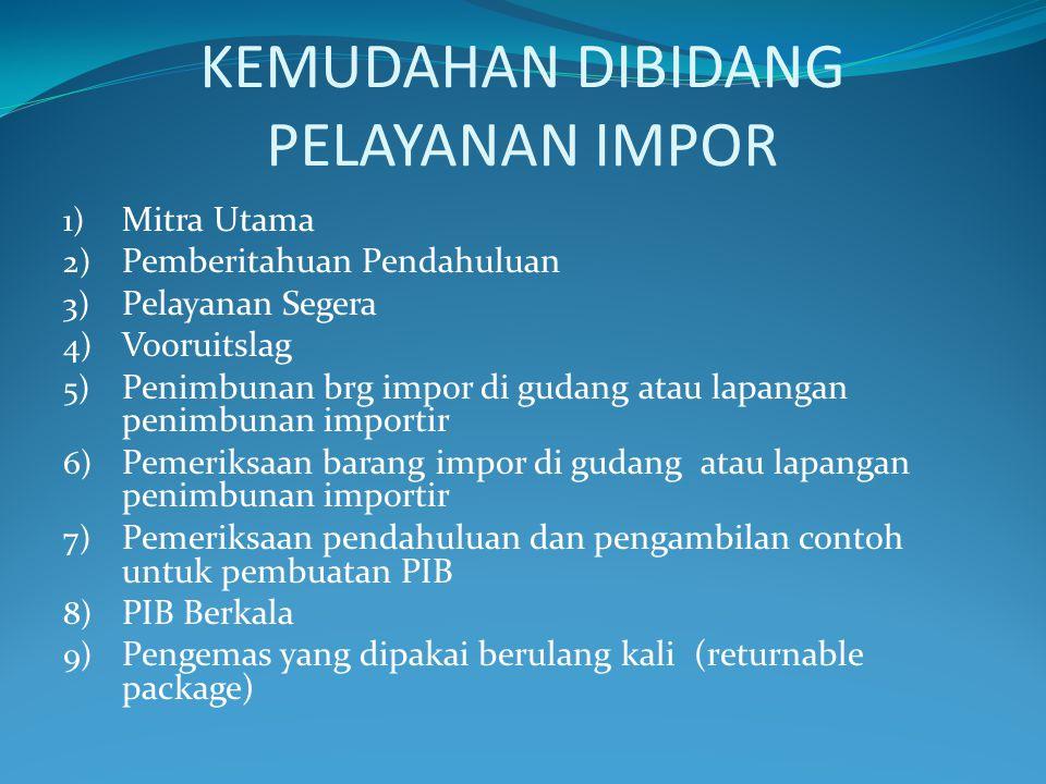 KEMUDAHAN DIBIDANG PELAYANAN IMPOR 1) Mitra Utama 2) Pemberitahuan Pendahuluan 3) Pelayanan Segera 4) Vooruitslag 5) Penimbunan brg impor di gudang atau lapangan penimbunan importir 6) Pemeriksaan barang impor di gudang atau lapangan penimbunan importir 7) Pemeriksaan pendahuluan dan pengambilan contoh untuk pembuatan PIB 8) PIB Berkala 9) Pengemas yang dipakai berulang kali (returnable package)