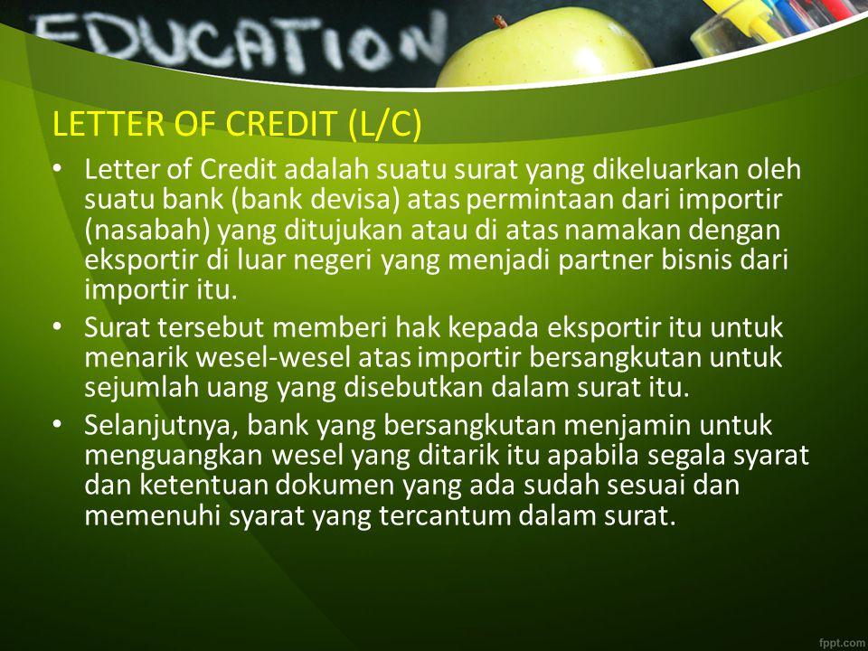 LETTER OF CREDIT (L/C) Letter of Credit adalah suatu surat yang dikeluarkan oleh suatu bank (bank devisa) atas permintaan dari importir (nasabah) yang ditujukan atau di atas namakan dengan eksportir di luar negeri yang menjadi partner bisnis dari importir itu.