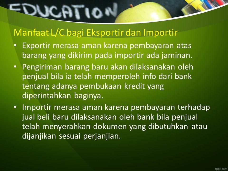 Manfaat L/C bagi Eksportir dan Importir Exportir merasa aman karena pembayaran atas barang yang dikirim pada importir ada jaminan.