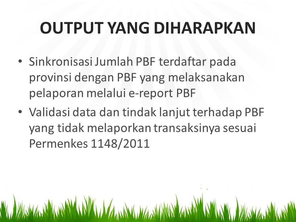 OUTPUT YANG DIHARAPKAN Sinkronisasi Jumlah PBF terdaftar pada provinsi dengan PBF yang melaksanakan pelaporan melalui e-report PBF Validasi data dan tindak lanjut terhadap PBF yang tidak melaporkan transaksinya sesuai Permenkes 1148/2011