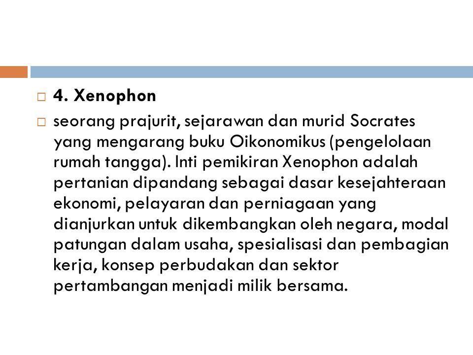  4. Xenophon  seorang prajurit, sejarawan dan murid Socrates yang mengarang buku Oikonomikus (pengelolaan rumah tangga). Inti pemikiran Xenophon ada