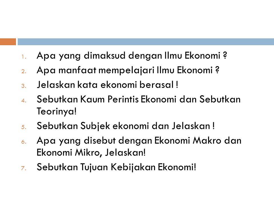 1. Apa yang dimaksud dengan Ilmu Ekonomi ? 2. Apa manfaat mempelajari Ilmu Ekonomi ? 3. Jelaskan kata ekonomi berasal ! 4. Sebutkan Kaum Perintis Ekon