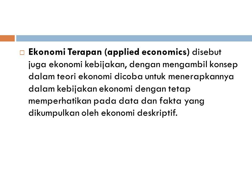  Ekonomi Terapan (applied economics) disebut juga ekonomi kebijakan, dengan mengambil konsep dalam teori ekonomi dicoba untuk menerapkannya dalam keb