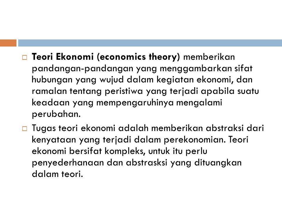  Teori Ekonomi (economics theory) memberikan pandangan-pandangan yang menggambarkan sifat hubungan yang wujud dalam kegiatan ekonomi, dan ramalan ten