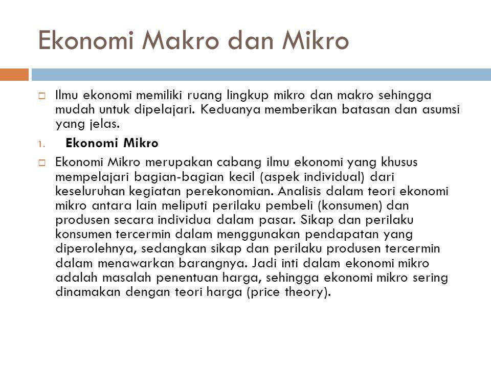 Ekonomi Makro dan Mikro  Ilmu ekonomi memiliki ruang lingkup mikro dan makro sehingga mudah untuk dipelajari. Keduanya memberikan batasan dan asumsi