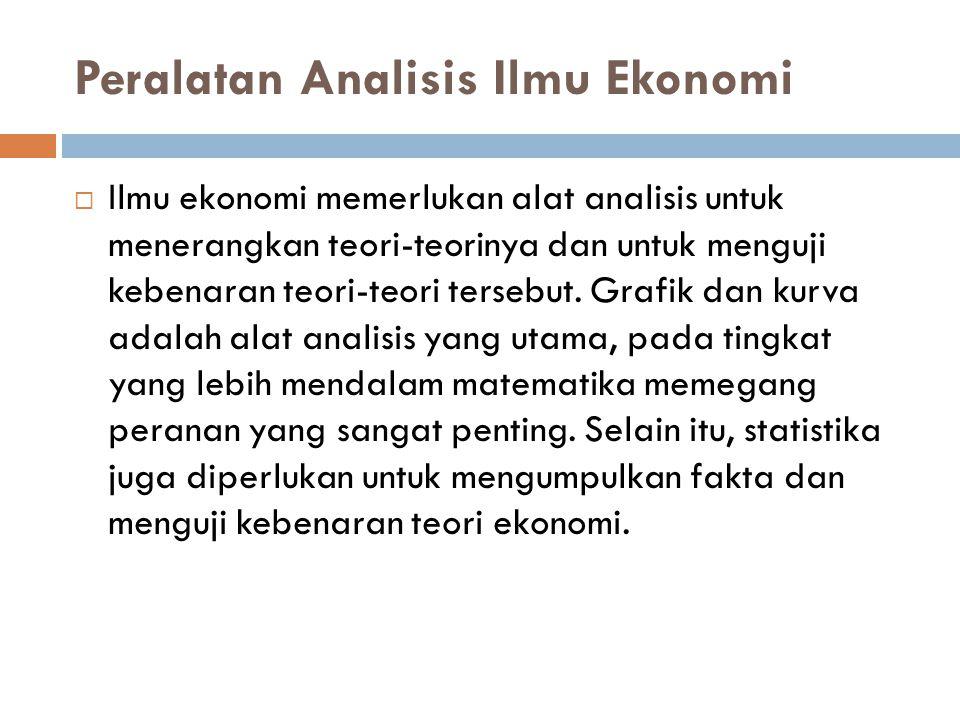 Peralatan Analisis Ilmu Ekonomi  Ilmu ekonomi memerlukan alat analisis untuk menerangkan teori-teorinya dan untuk menguji kebenaran teori-teori terse