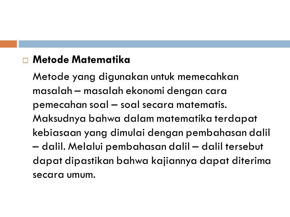  Metode Matematika Metode yang digunakan untuk memecahkan masalah – masalah ekonomi dengan cara pemecahan soal – soal secara matematis. Maksudnya bah