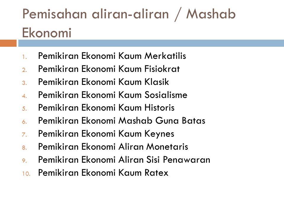 Pemisahan aliran-aliran / Mashab Ekonomi 1. Pemikiran Ekonomi Kaum Merkatilis 2. Pemikiran Ekonomi Kaum Fisiokrat 3. Pemikiran Ekonomi Kaum Klasik 4.