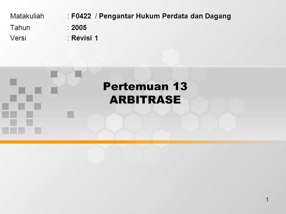 1 Pertemuan 13 ARBITRASE Matakuliah: F0422 / Pengantar Hukum Perdata dan Dagang Tahun: 2005 Versi: Revisi 1