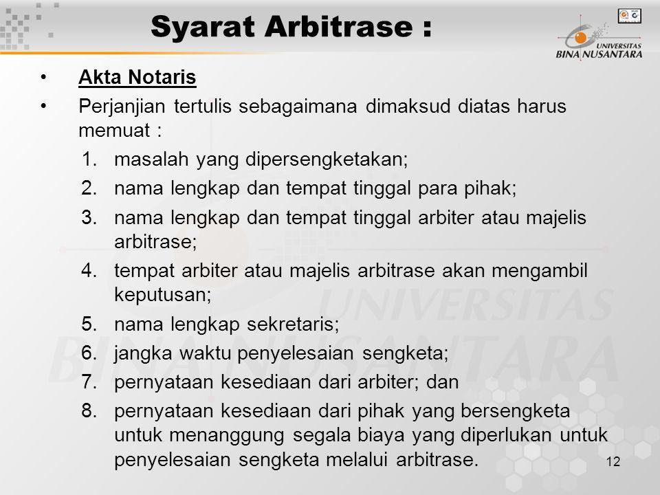 12 Syarat Arbitrase : Akta Notaris Perjanjian tertulis sebagaimana dimaksud diatas harus memuat : 1.masalah yang dipersengketakan; 2.nama lengkap dan