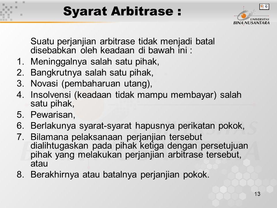 13 Syarat Arbitrase : Suatu perjanjian arbitrase tidak menjadi batal disebabkan oleh keadaan di bawah ini : 1.Meninggalnya salah satu pihak, 2.Bangkru