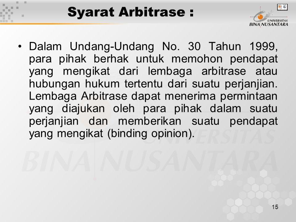 15 Syarat Arbitrase : Dalam Undang-Undang No. 30 Tahun 1999, para pihak berhak untuk memohon pendapat yang mengikat dari lembaga arbitrase atau hubung