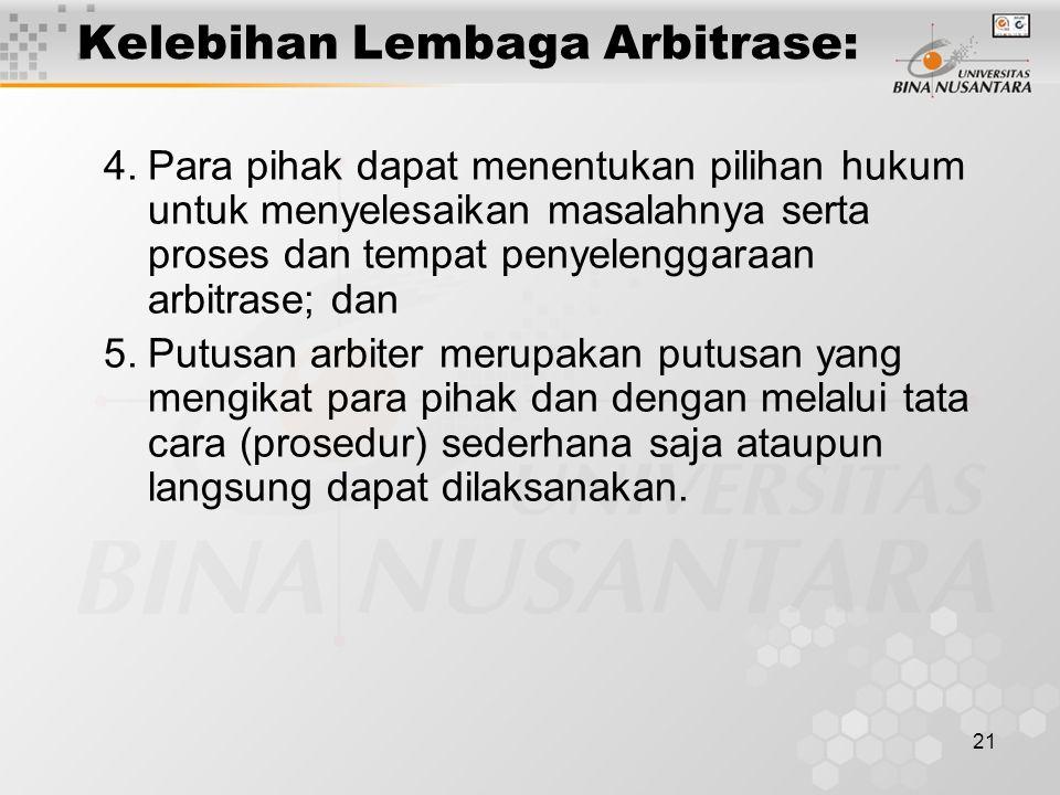 21 Kelebihan Lembaga Arbitrase: 4.Para pihak dapat menentukan pilihan hukum untuk menyelesaikan masalahnya serta proses dan tempat penyelenggaraan arb