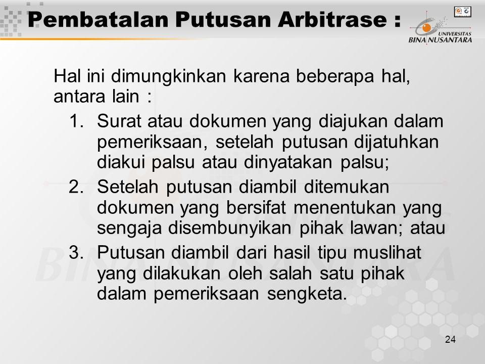24 Pembatalan Putusan Arbitrase : Hal ini dimungkinkan karena beberapa hal, antara lain : 1.Surat atau dokumen yang diajukan dalam pemeriksaan, setela