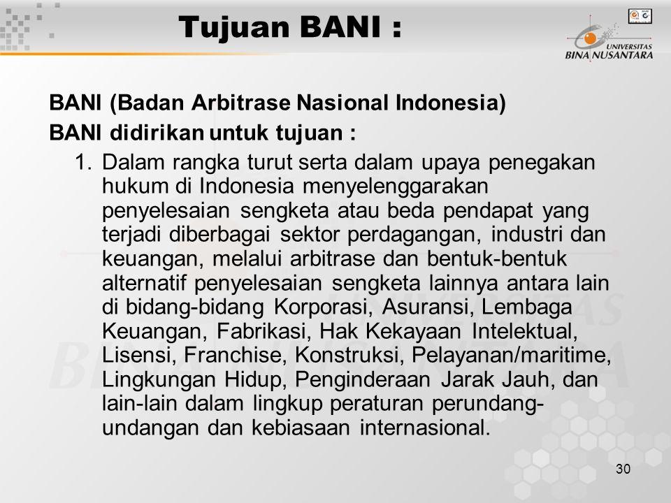 30 Tujuan BANI : BANI (Badan Arbitrase Nasional Indonesia) BANI didirikan untuk tujuan : 1.Dalam rangka turut serta dalam upaya penegakan hukum di Ind
