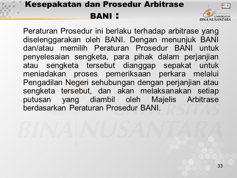 33 Kesepakatan dan Prosedur Arbitrase BANI : Peraturan Prosedur ini berlaku terhadap arbitrase yang diselenggarakan oleh BANI. Dengan menunjuk BANI da