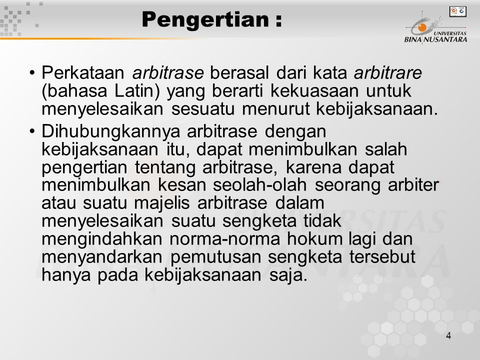 4 Pengertian : Perkataan arbitrase berasal dari kata arbitrare (bahasa Latin) yang berarti kekuasaan untuk menyelesaikan sesuatu menurut kebijaksanaan