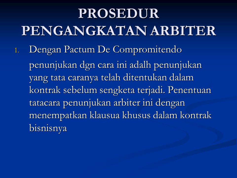 PROSEDUR PENGANGKATAN ARBITER 1. Dengan Pactum De Compromitendo penunjukan dgn cara ini adalh penunjukan yang tata caranya telah ditentukan dalam kont