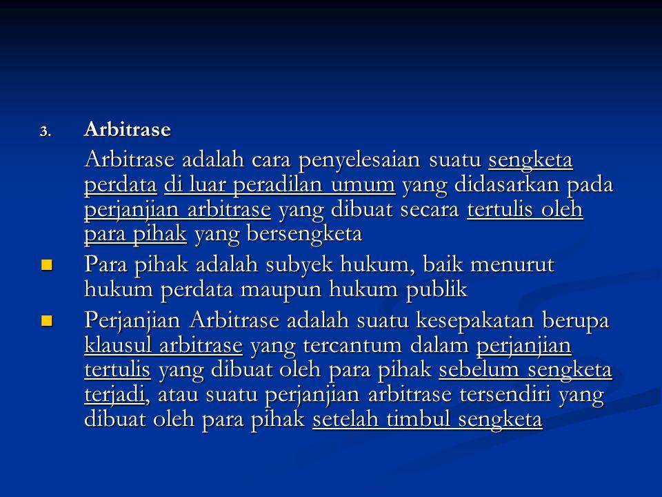 3. Arbitrase Arbitrase adalah cara penyelesaian suatu sengketa perdata di luar peradilan umum yang didasarkan pada perjanjian arbitrase yang dibuat se
