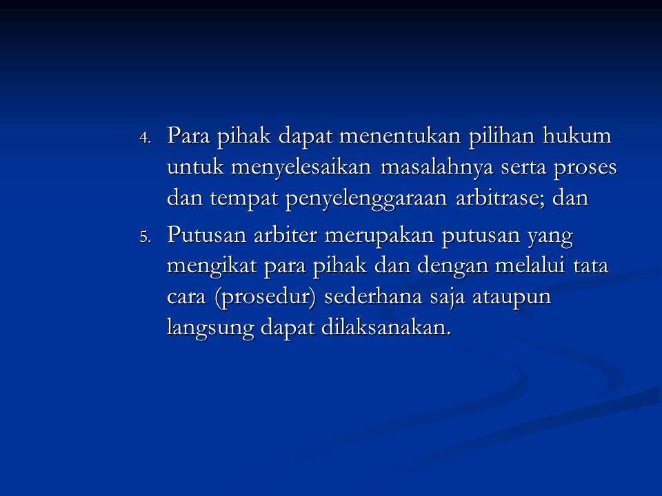 4. Para pihak dapat menentukan pilihan hukum untuk menyelesaikan masalahnya serta proses dan tempat penyelenggaraan arbitrase; dan 5. Putusan arbiter