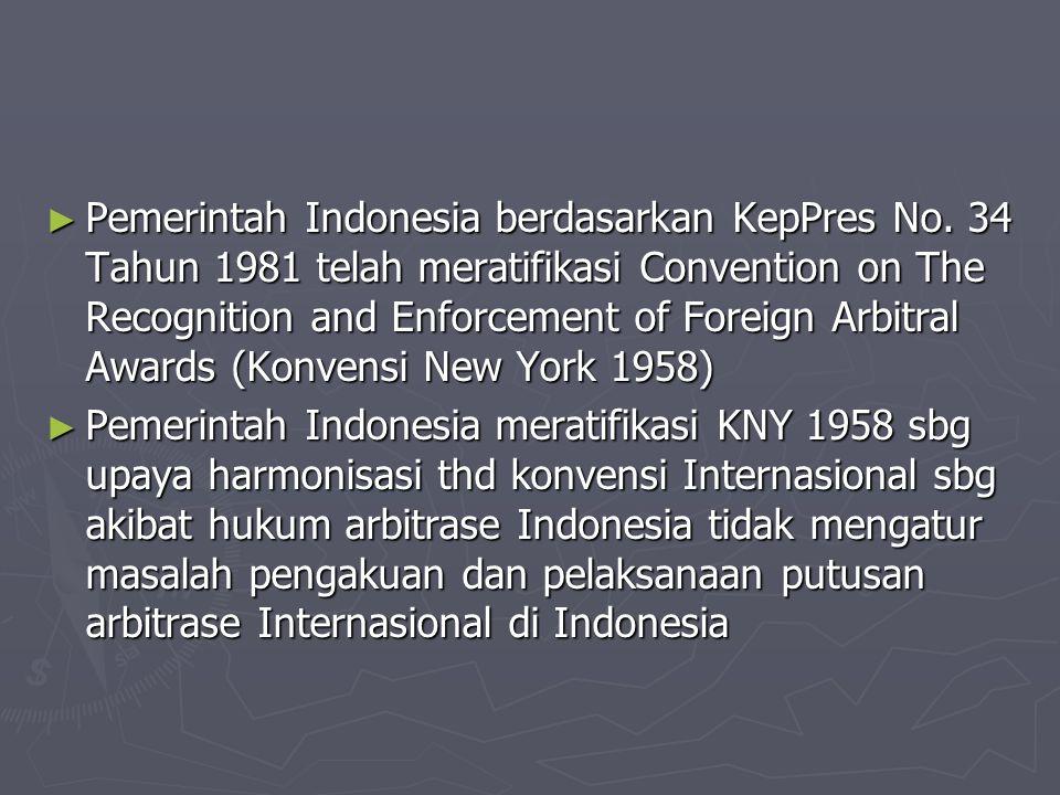 ► Pemerintah Indonesia berdasarkan KepPres No. 34 Tahun 1981 telah meratifikasi Convention on The Recognition and Enforcement of Foreign Arbitral Awar